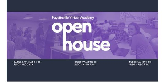 Fayettevile Virtual Academy Open House. Saturday, March 10, 9:00-11:00AM. Sunday, April 15, 2:00-4:00PM. Tuesday, May 22, 5:30-7:30PM