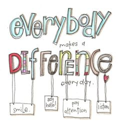 Everybody makes a difference everyday. smile. Say Hello! pay attention. listen.