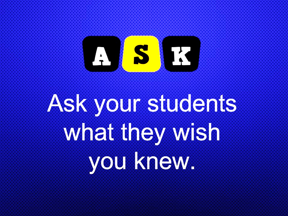 Image: A S K your students what they wish you knew